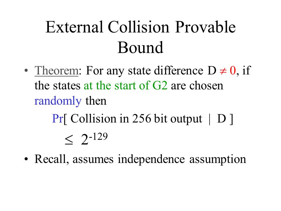 External Collision Provable Bound Theorem: For any state difference D  0, if the states at the start of G2 are chosen randomly then Pr[ Collision in 256 bit output | D ]  2 -129 Recall, assumes independence assumption