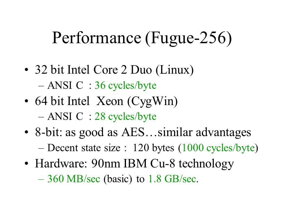 Performance (Fugue-256) 32 bit Intel Core 2 Duo (Linux) –ANSI C : 36 cycles/byte 64 bit Intel Xeon (CygWin) –ANSI C : 28 cycles/byte 8-bit: as good as AES…similar advantages –Decent state size : 120 bytes (1000 cycles/byte) Hardware: 90nm IBM Cu-8 technology –360 MB/sec (basic) to 1.8 GB/sec.