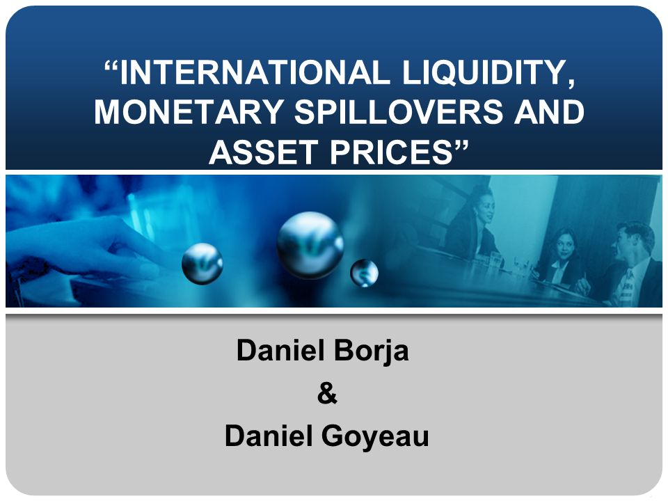 INTERNATIONAL LIQUIDITY, MONETARY SPILLOVERS AND ASSET PRICES Daniel Borja & Daniel Goyeau