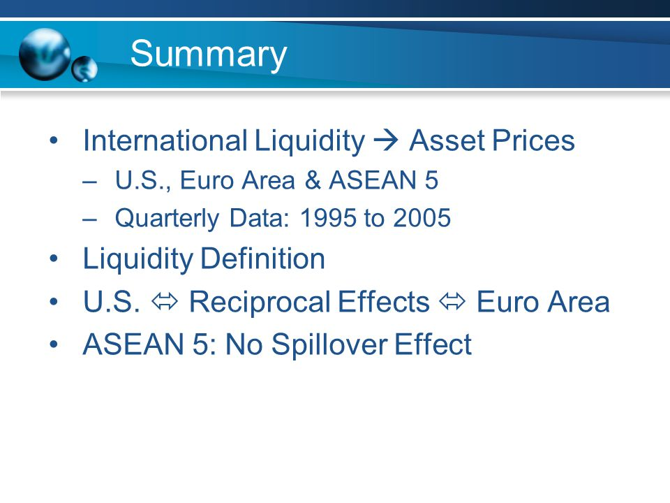 Summary International Liquidity  Asset Prices –U.S., Euro Area & ASEAN 5 –Quarterly Data: 1995 to 2005 Liquidity Definition U.S.