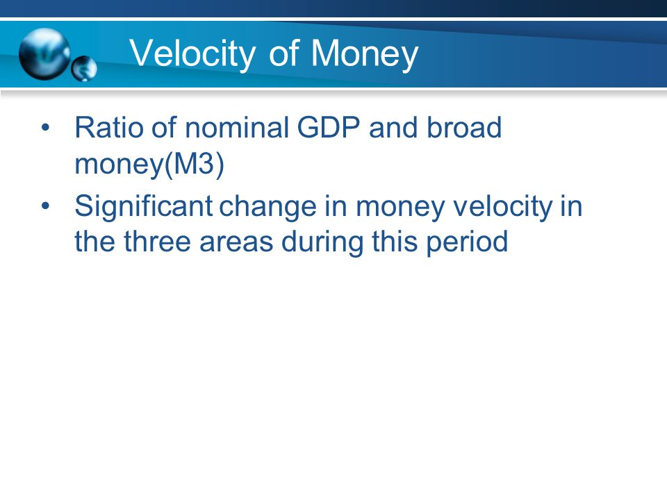 Velocity of Money Ratio of nominal GDP and broad money(M3) Significant change in money velocity in the three areas during this period