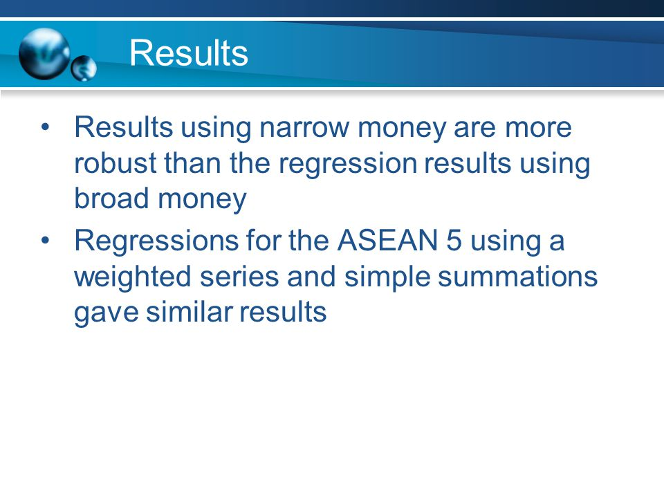 Results Results using narrow money are more robust than the regression results using broad money Regressions for the ASEAN 5 using a weighted series and simple summations gave similar results