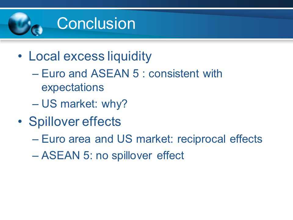 Conclusion Local excess liquidity –Euro and ASEAN 5 : consistent with expectations –US market: why.