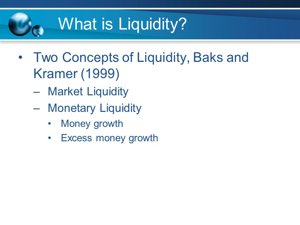 What is Liquidity? Two Concepts of Liquidity, Baks and Kramer (1999) –Market Liquidity –Monetary Liquidity Money growth Excess money growth