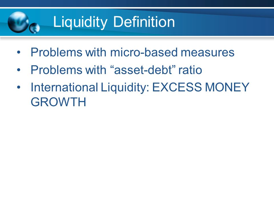 Liquidity Definition Problems with micro-based measures Problems with asset-debt ratio International Liquidity: EXCESS MONEY GROWTH