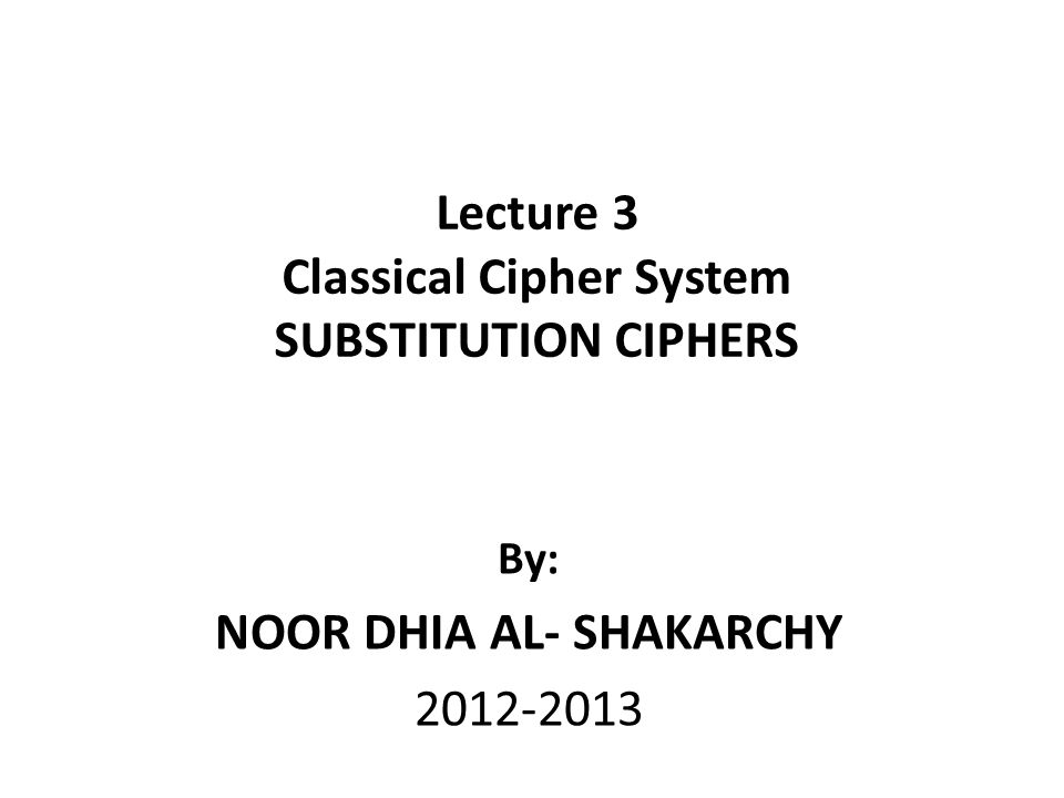 Lecture 3 Classical Cipher System SUBSTITUTION CIPHERS By: NOOR DHIA AL- SHAKARCHY 2012-2013