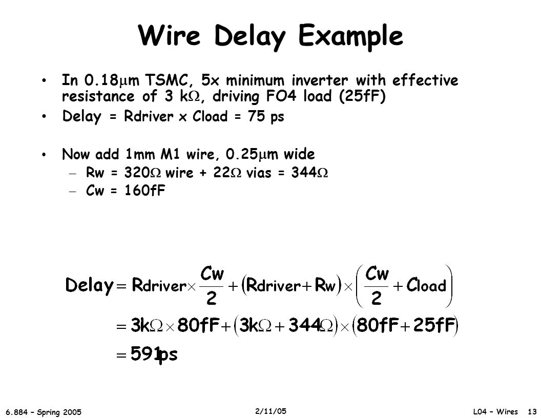 L04 – Wires 13 6.884 – Spring 2005 2/11/05 Wire Delay Example In 0.18  m TSMC, 5x minimum inverter with effective resistance of 3 k , driving FO4 load (25fF) Delay = R driver x Cload = 75 ps Now add 1mm M1 wire, 0.25  m wide – Rw = 320  wire + 22  vias = 344  – Cw = 160fF
