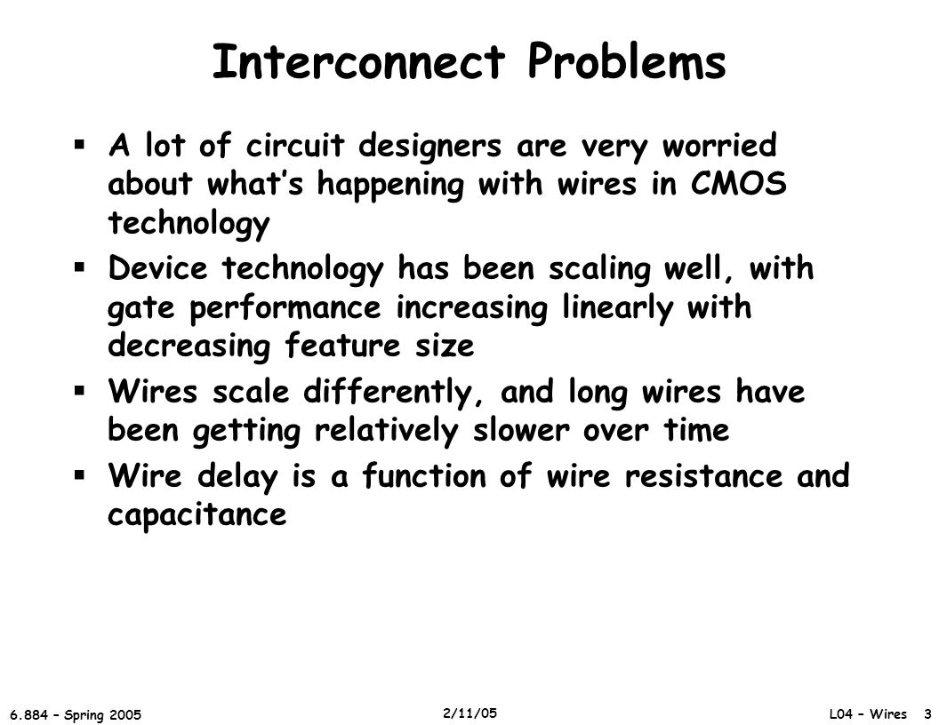L04 – Wires 3 6.884 – Spring 2005 2/11/05 Interconnect Problems  A lot of circuit designers are very worried about what's happening with wires in CMOS technology  Device technology has been scaling well, with gate performance increasing linearly with decreasing feature size  Wires scale differently, and long wires have been getting relatively slower over time  Wire delay is a function of wire resistance and capacitance