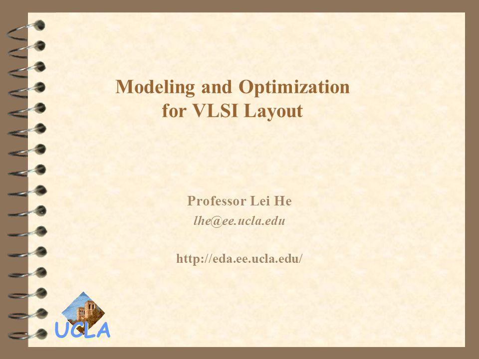 UCLA Modeling and Optimization for VLSI Layout Professor Lei He lhe@ee.ucla.edu http://eda.ee.ucla.edu/