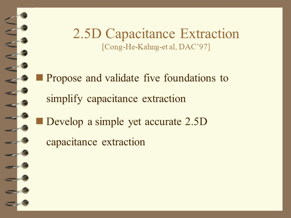 2.5D Capacitance Extraction [Cong-He-Kahng-et al, DAC'97] Propose and validate five foundations to simplify capacitance extraction Develop a simple yet accurate 2.5D capacitance extraction