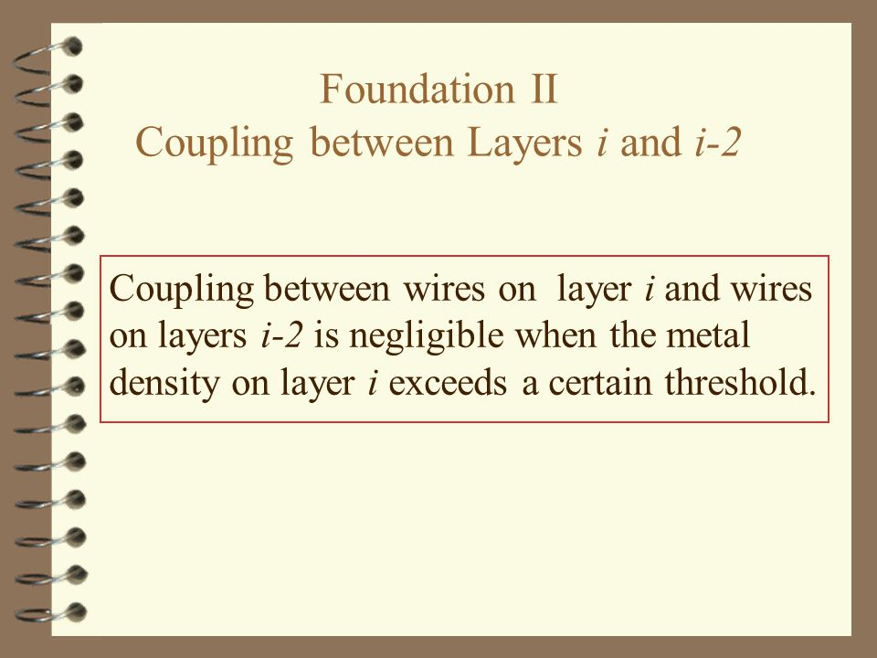 Foundation II Coupling between Layers i and i-2 Coupling between wires on layer i and wires on layers i-2 is negligible when the metal density on layer i exceeds a certain threshold.