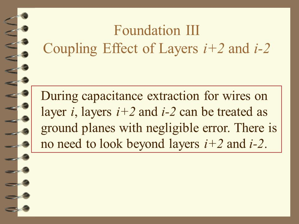 Foundation III Coupling Effect of Layers i+2 and i-2 During capacitance extraction for wires on layer i, layers i+2 and i-2 can be treated as ground planes with negligible error.