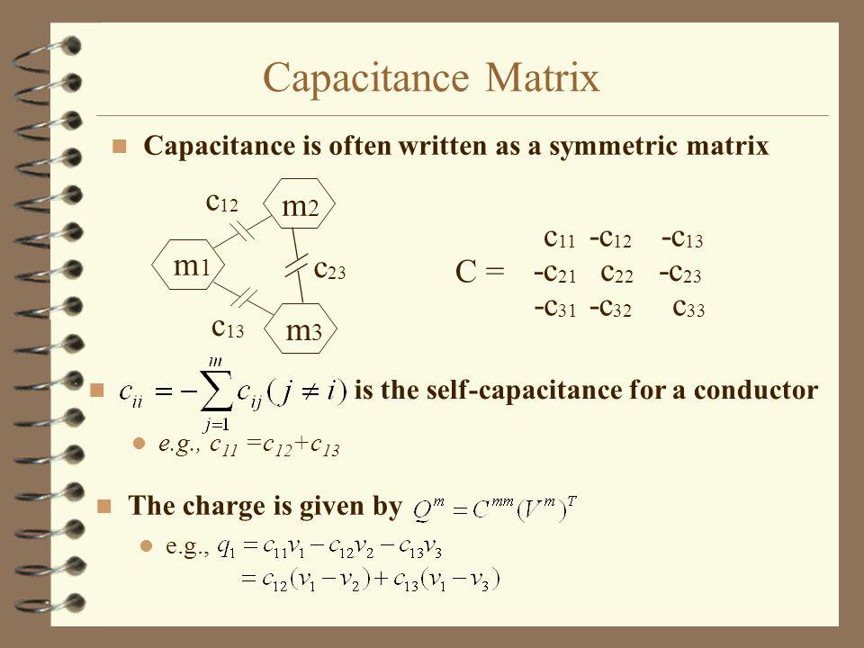 Capacitance Matrix n Capacitance is often written as a symmetric matrix m1m1 m3m3 m2m2 c 23 c 13 c 12 C = -c 21 c 22 -c 23 -c 31 -c 32 c 33 c 11 -c 12 -c 13 n is the self-capacitance for a conductor e.g., c 11 =c 12 +c 13 n The charge is given by e.g.,
