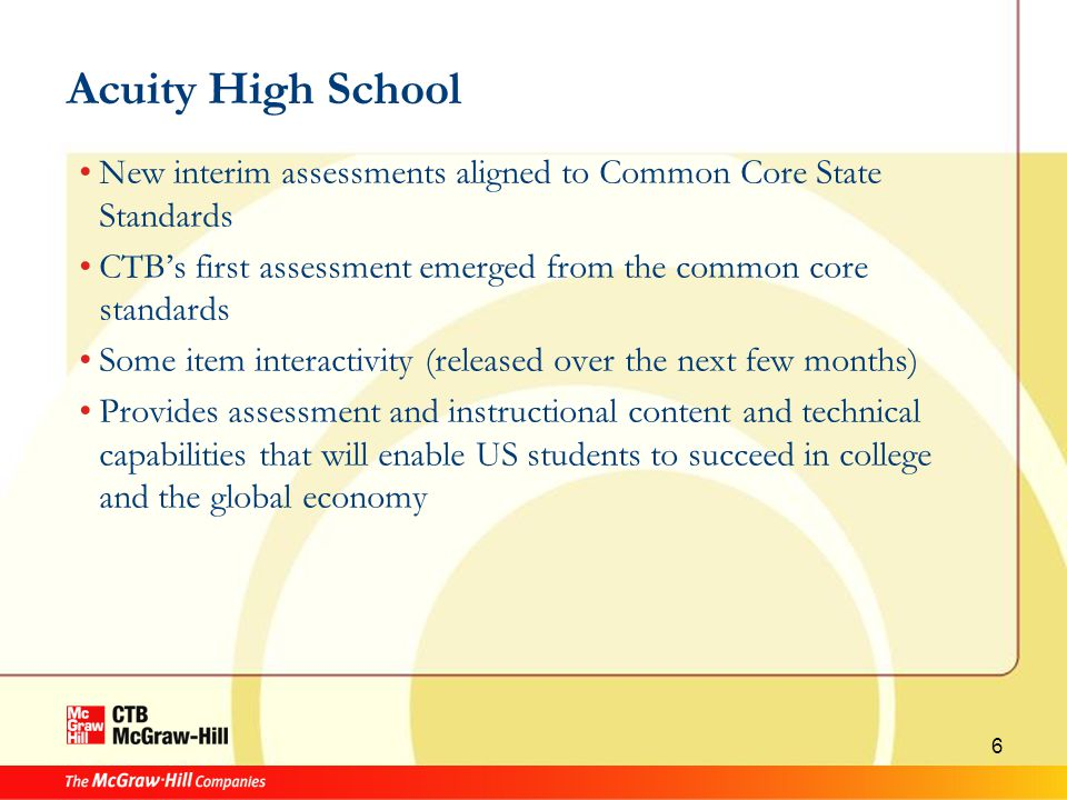 6 Acuity High School New interim assessments aligned to Common Core State Standards CTB's first assessment emerged from the common core standards Some item interactivity (released over the next few months) Provides assessment and instructional content and technical capabilities that will enable US students to succeed in college and the global economy
