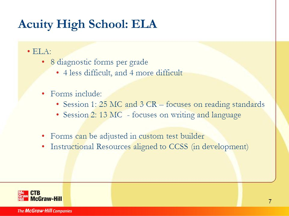 7 Acuity High School: ELA ELA: 8 diagnostic forms per grade 4 less difficult, and 4 more difficult Forms include: Session 1: 25 MC and 3 CR – focuses on reading standards Session 2: 13 MC - focuses on writing and language Forms can be adjusted in custom test builder Instructional Resources aligned to CCSS (in development)