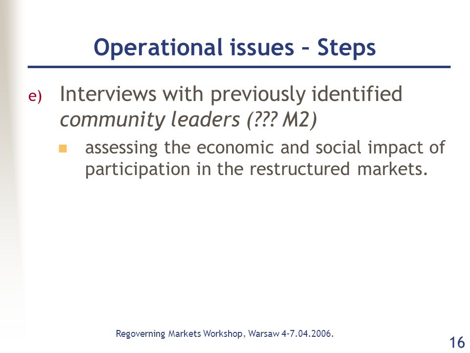 Regoverning Markets Workshop, Warsaw 4-7.04.2006. 16 Operational issues – Steps e) Interviews with previously identified community leaders (??? M2) as