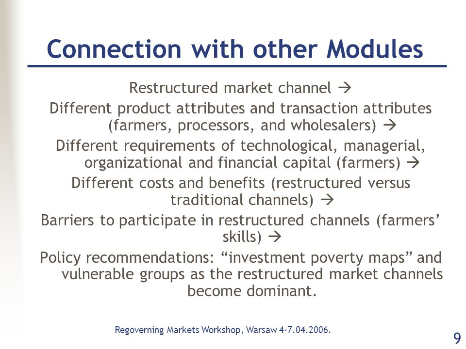 Regoverning Markets Workshop, Warsaw 4-7.04.2006. 9 Connection with other Modules Restructured market channel  Different product attributes and trans