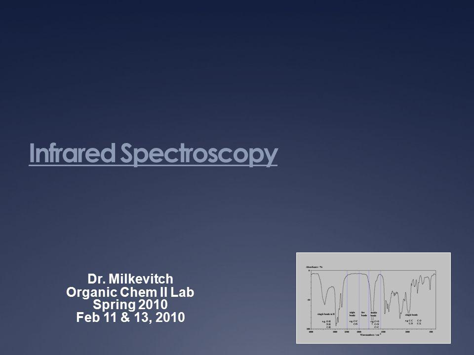 Infrared Spectroscopy Dr. Milkevitch Organic Chem II Lab Spring 2010 Feb 11 & 13, 2010