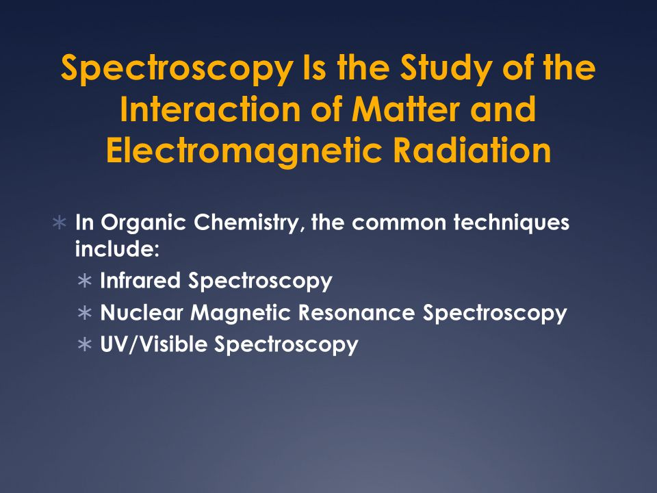 Spectroscopy Is the Study of the Interaction of Matter and Electromagnetic Radiation  In Organic Chemistry, the common techniques include:  Infrared