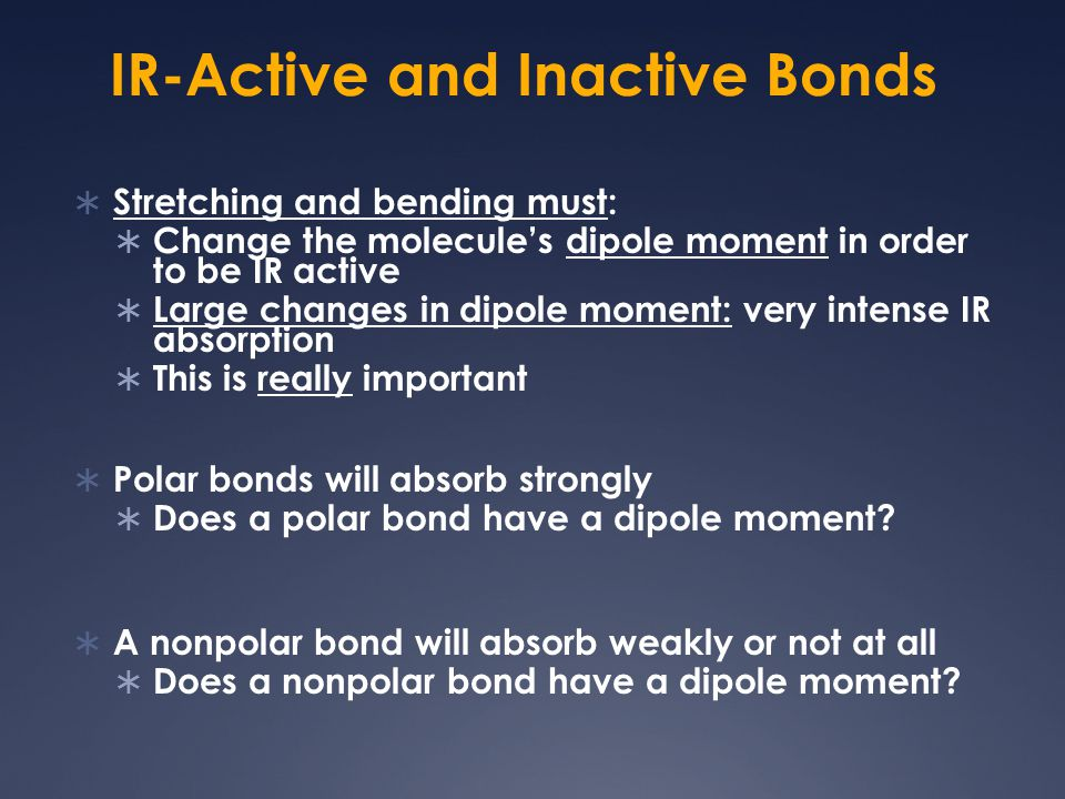 IR-Active and Inactive Bonds  Stretching and bending must:  Change the molecule's dipole moment in order to be IR active  Large changes in dipole m