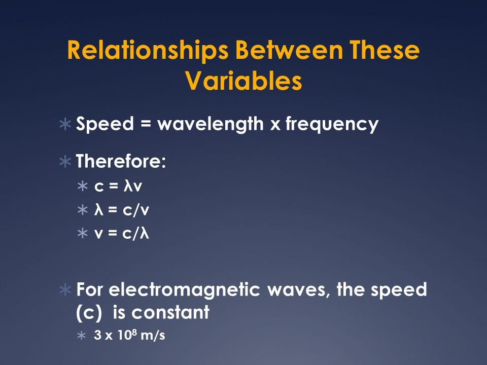 Relationships Between These Variables  Speed = wavelength x frequency  Therefore:  c = λν  λ = c/ν  ν = c/λ  For electromagnetic waves, the spee