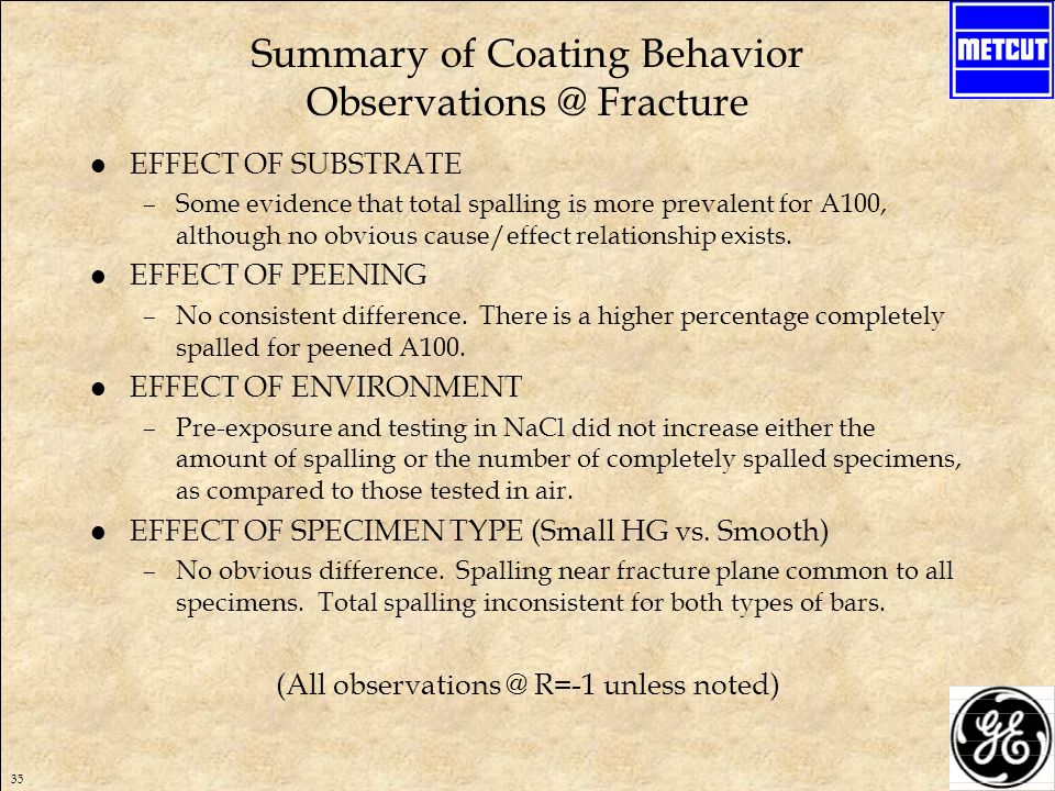 35 Summary of Coating Behavior Observations @ Fracture l EFFECT OF SUBSTRATE –Some evidence that total spalling is more prevalent for A100, although no obvious cause/effect relationship exists.