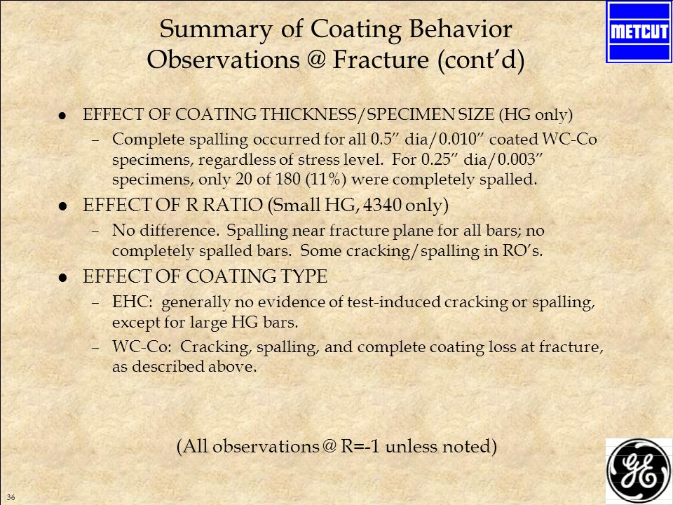 36 Summary of Coating Behavior Observations @ Fracture (cont'd) l EFFECT OF COATING THICKNESS/SPECIMEN SIZE (HG only) –Complete spalling occurred for all 0.5 dia/0.010 coated WC-Co specimens, regardless of stress level.