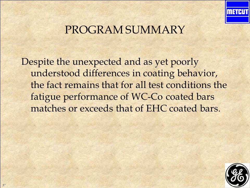 37 PROGRAM SUMMARY Despite the unexpected and as yet poorly understood differences in coating behavior, the fact remains that for all test conditions the fatigue performance of WC-Co coated bars matches or exceeds that of EHC coated bars.