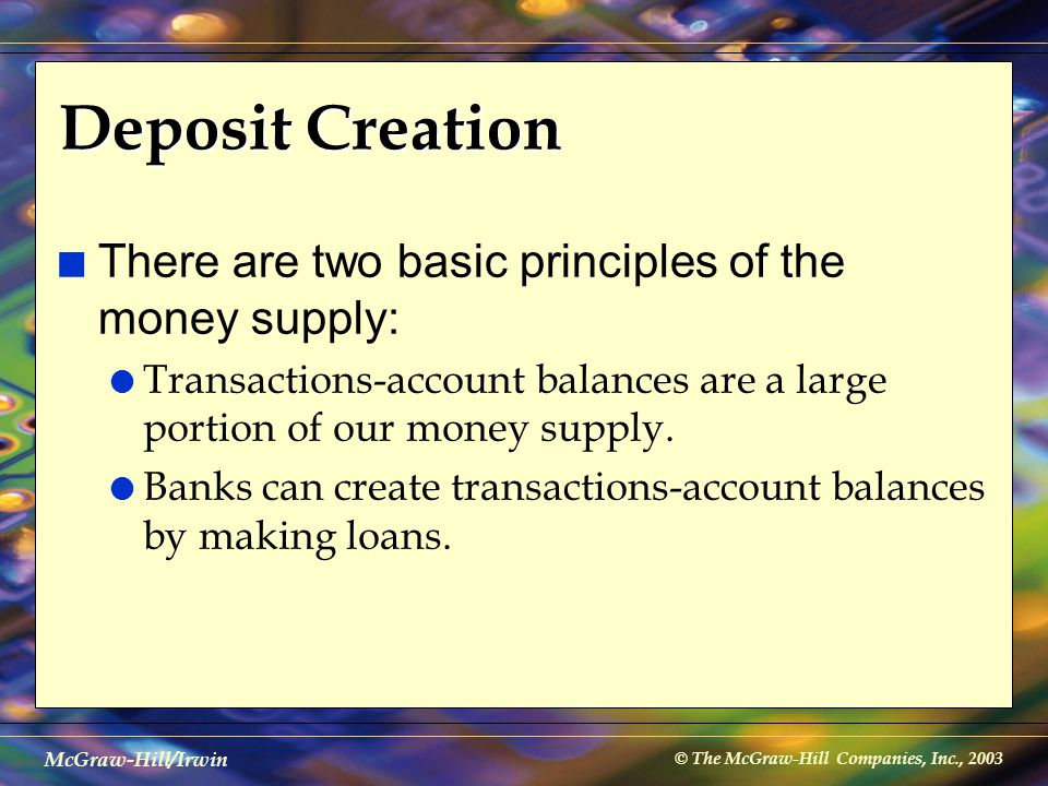 © The McGraw-Hill Companies, Inc., 2003 McGraw-Hill/Irwin Deposit Creation n There are two basic principles of the money supply: l Transactions-accoun