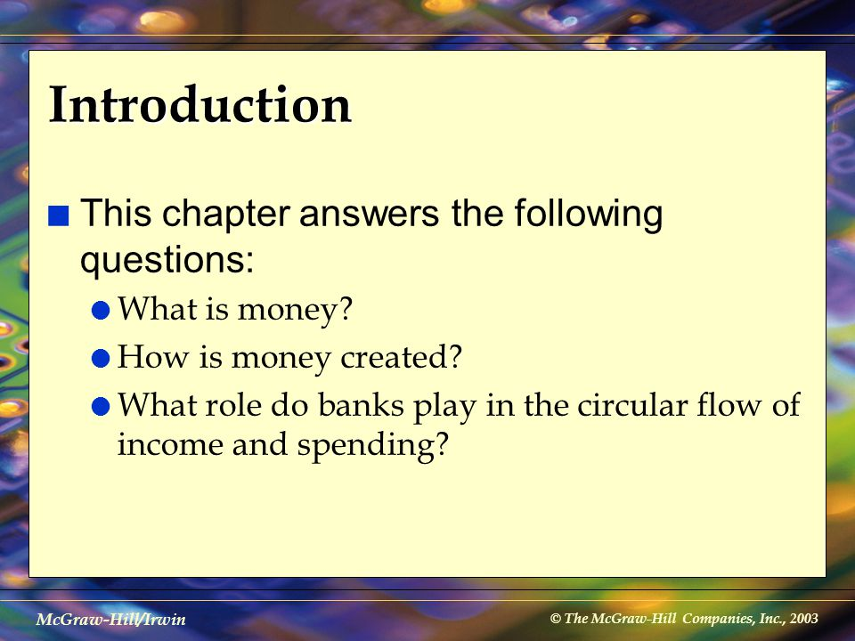 © The McGraw-Hill Companies, Inc., 2003 McGraw-Hill/Irwin Introduction n This chapter answers the following questions: l What is money? l How is money