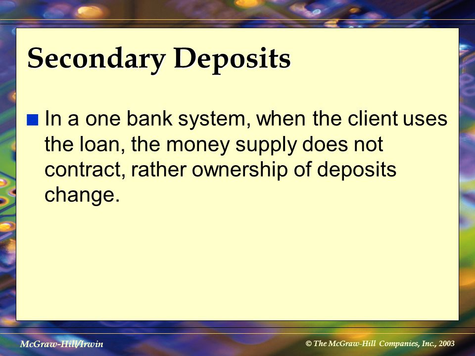 © The McGraw-Hill Companies, Inc., 2003 McGraw-Hill/Irwin Secondary Deposits n In a one bank system, when the client uses the loan, the money supply d