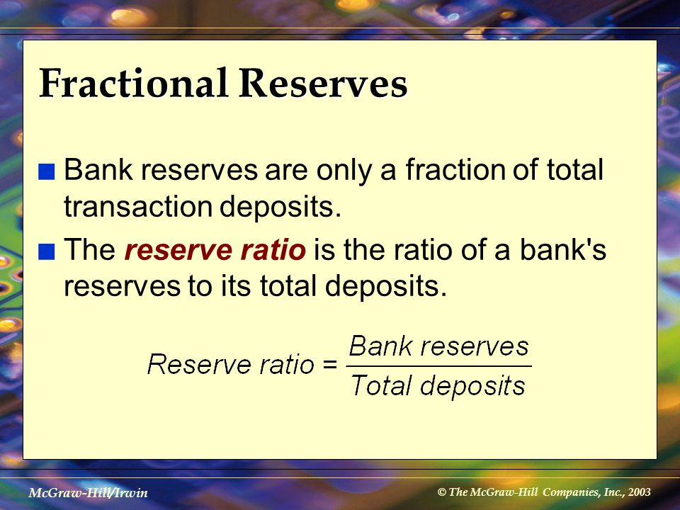 © The McGraw-Hill Companies, Inc., 2003 McGraw-Hill/Irwin Fractional Reserves n Bank reserves are only a fraction of total transaction deposits. n The