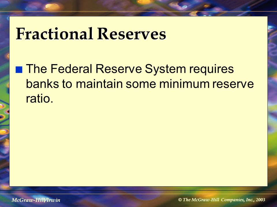 © The McGraw-Hill Companies, Inc., 2003 McGraw-Hill/Irwin Fractional Reserves n The Federal Reserve System requires banks to maintain some minimum res