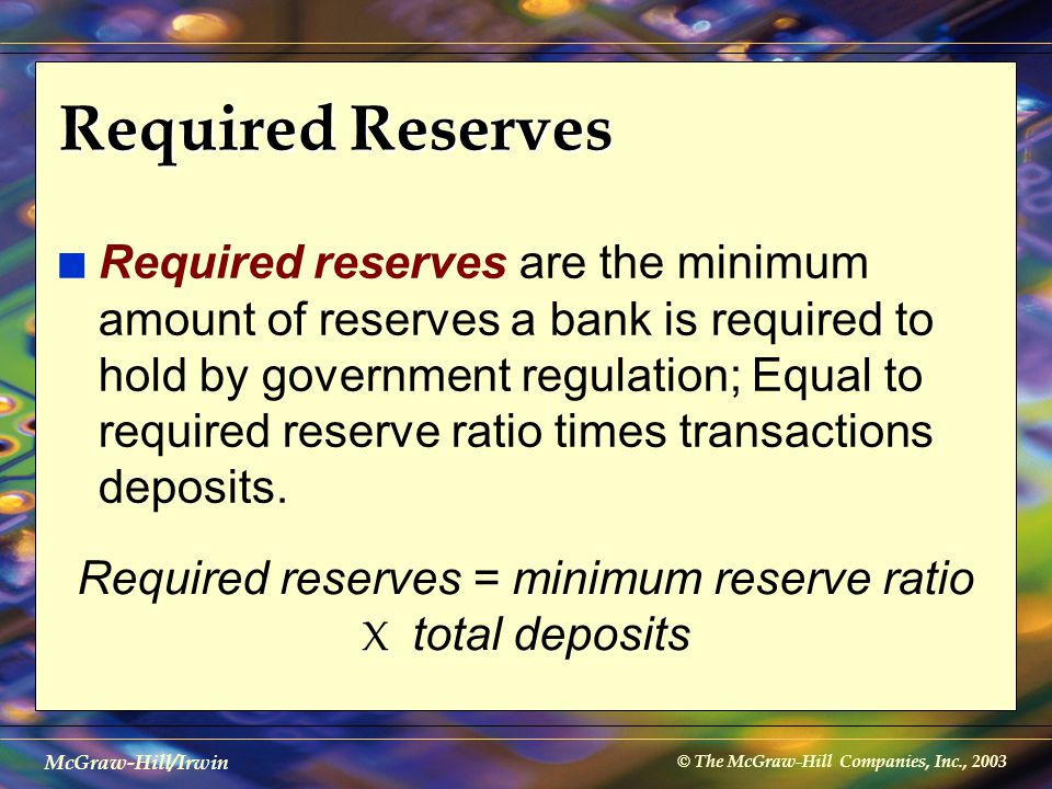 © The McGraw-Hill Companies, Inc., 2003 McGraw-Hill/Irwin Required Reserves n Required reserves are the minimum amount of reserves a bank is required