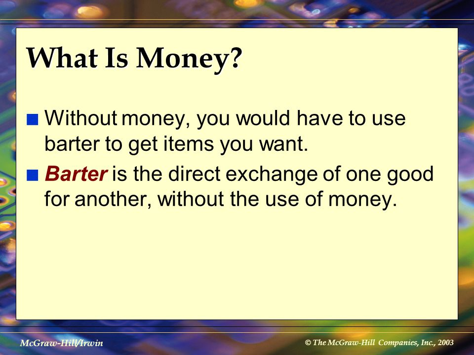 © The McGraw-Hill Companies, Inc., 2003 McGraw-Hill/Irwin The Money Supply n Anything that serves all of the following purposes can be thought of as money: l Medium of exchange l Store of value l Standard of value