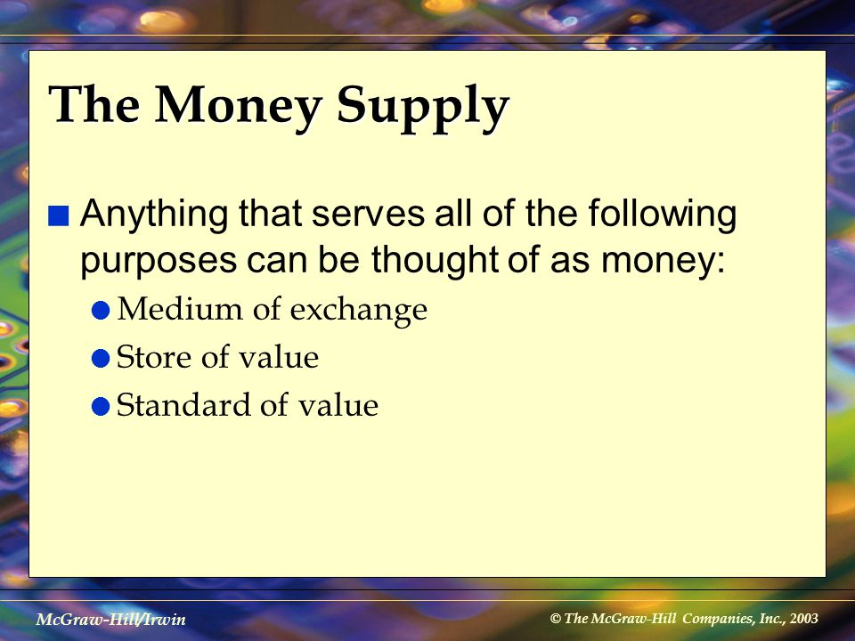 © The McGraw-Hill Companies, Inc., 2003 McGraw-Hill/Irwin The Money Supply n Anything that serves all of the following purposes can be thought of as m