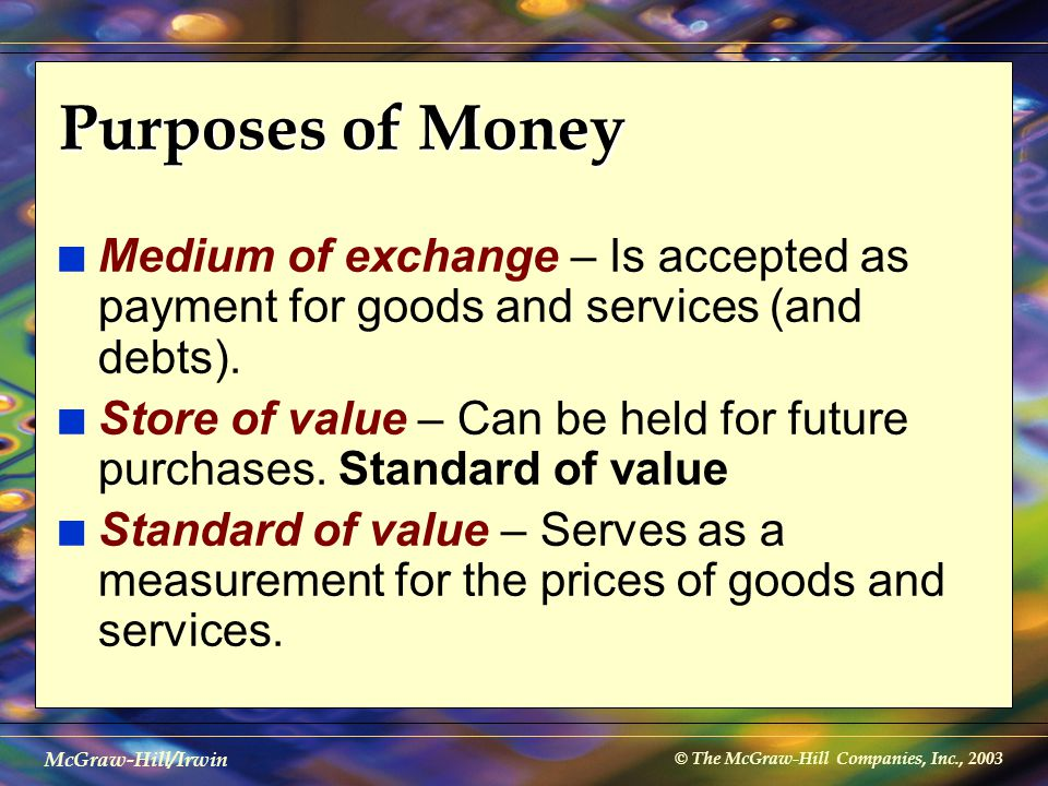 © The McGraw-Hill Companies, Inc., 2003 McGraw-Hill/Irwin Purposes of Money n Medium of exchange – Is accepted as payment for goods and services (and
