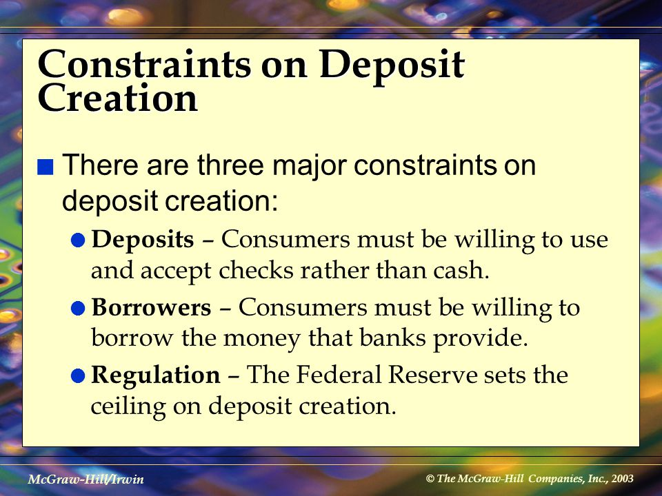 © The McGraw-Hill Companies, Inc., 2003 McGraw-Hill/Irwin Constraints on Deposit Creation n There are three major constraints on deposit creation: l D