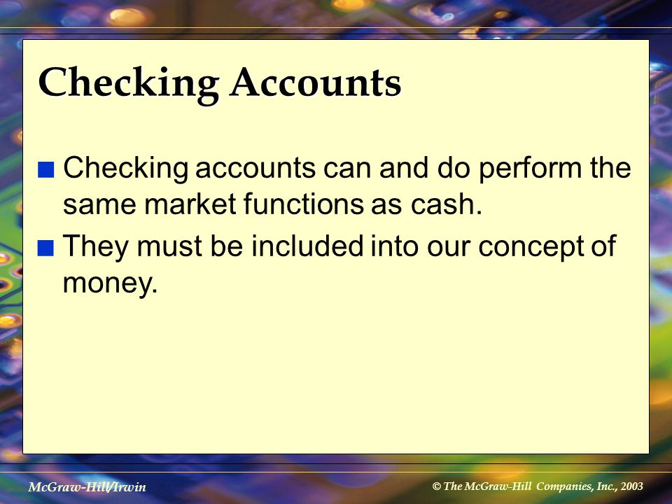 © The McGraw-Hill Companies, Inc., 2003 McGraw-Hill/Irwin Checking Accounts n Checking accounts can and do perform the same market functions as cash.
