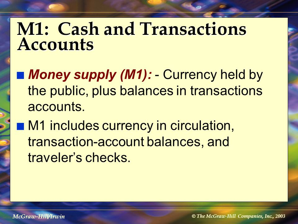 © The McGraw-Hill Companies, Inc., 2003 McGraw-Hill/Irwin M1: Cash and Transactions Accounts n Money supply (M1): - Currency held by the public, plus