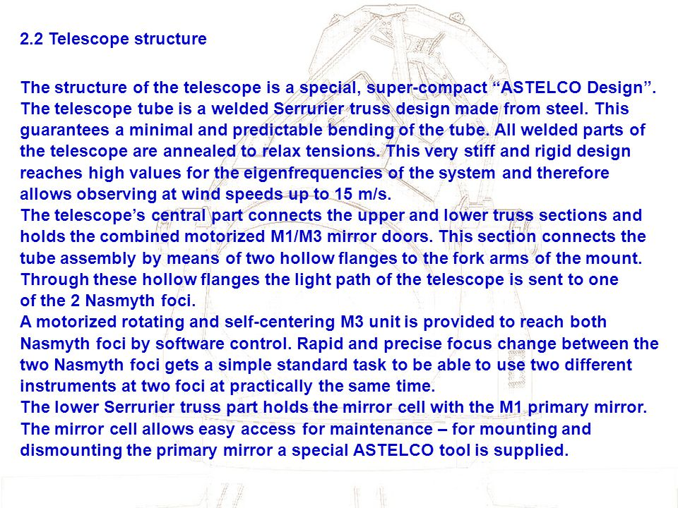 "2.2 Telescope structure The structure of the telescope is a special, super-compact ""ASTELCO Design"". The telescope tube is a welded Serrurier truss de"