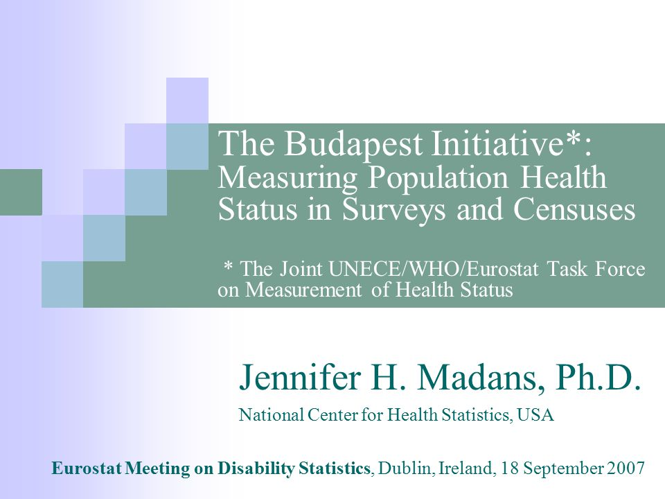 The Budapest Initiative*: Measuring Population Health Status in Surveys and Censuses * The Joint UNECE/WHO/Eurostat Task Force on Measurement of Health Status Jennifer H.