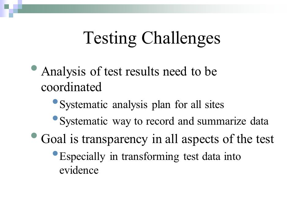 Testing Challenges Analysis of test results need to be coordinated Systematic analysis plan for all sites Systematic way to record and summarize data Goal is transparency in all aspects of the test Especially in transforming test data into evidence
