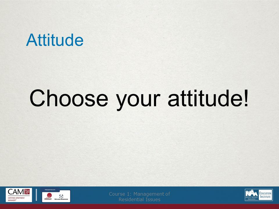 Attitude Choose your attitude! Course 1: Management of Residential Issues