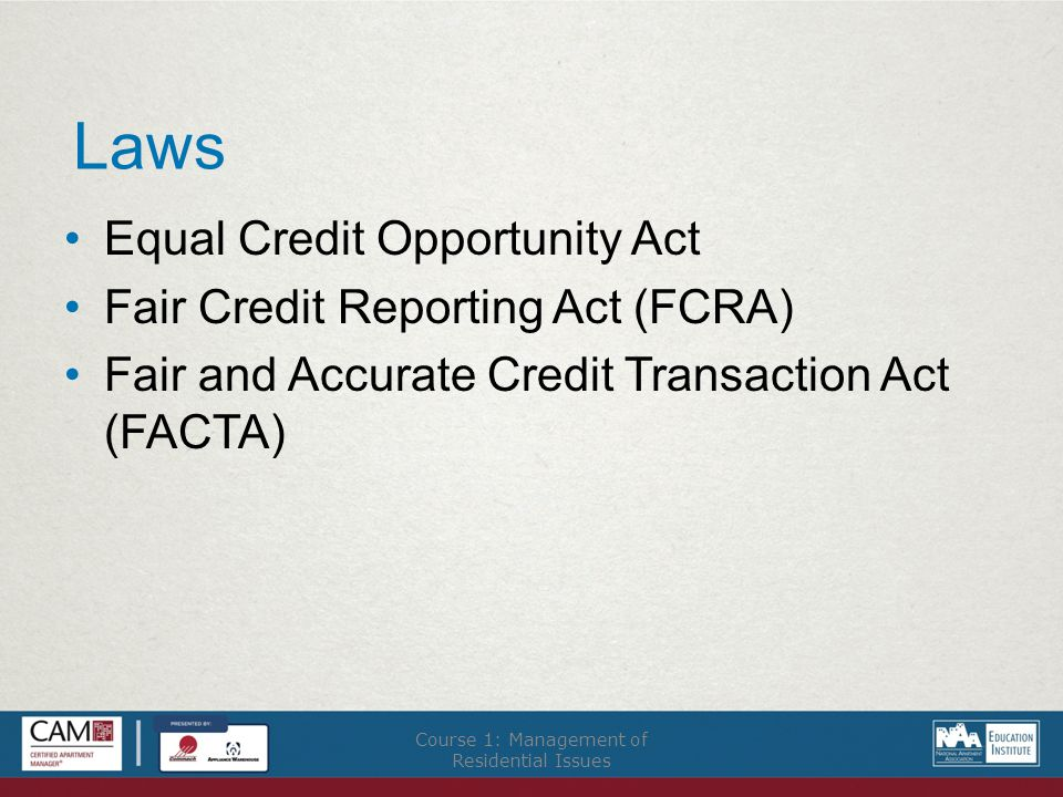 Laws Equal Credit Opportunity Act Fair Credit Reporting Act (FCRA) Fair and Accurate Credit Transaction Act (FACTA) Course 1: Management of Residential Issues