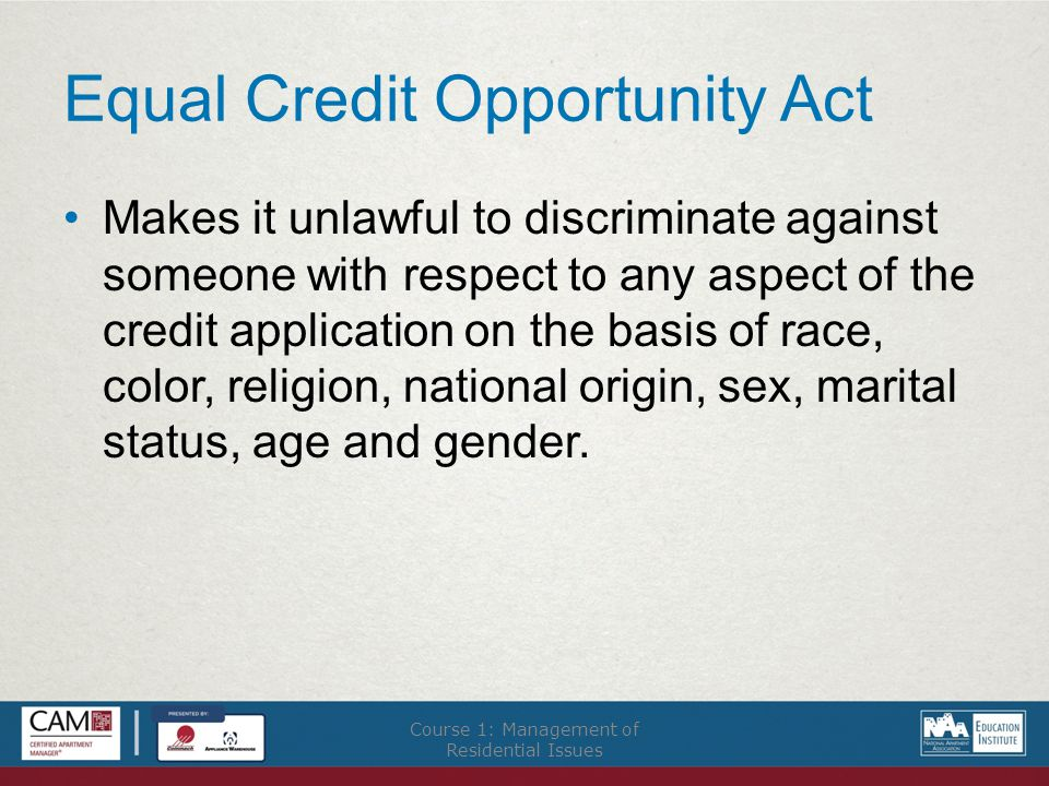 Equal Credit Opportunity Act Makes it unlawful to discriminate against someone with respect to any aspect of the credit application on the basis of race, color, religion, national origin, sex, marital status, age and gender.