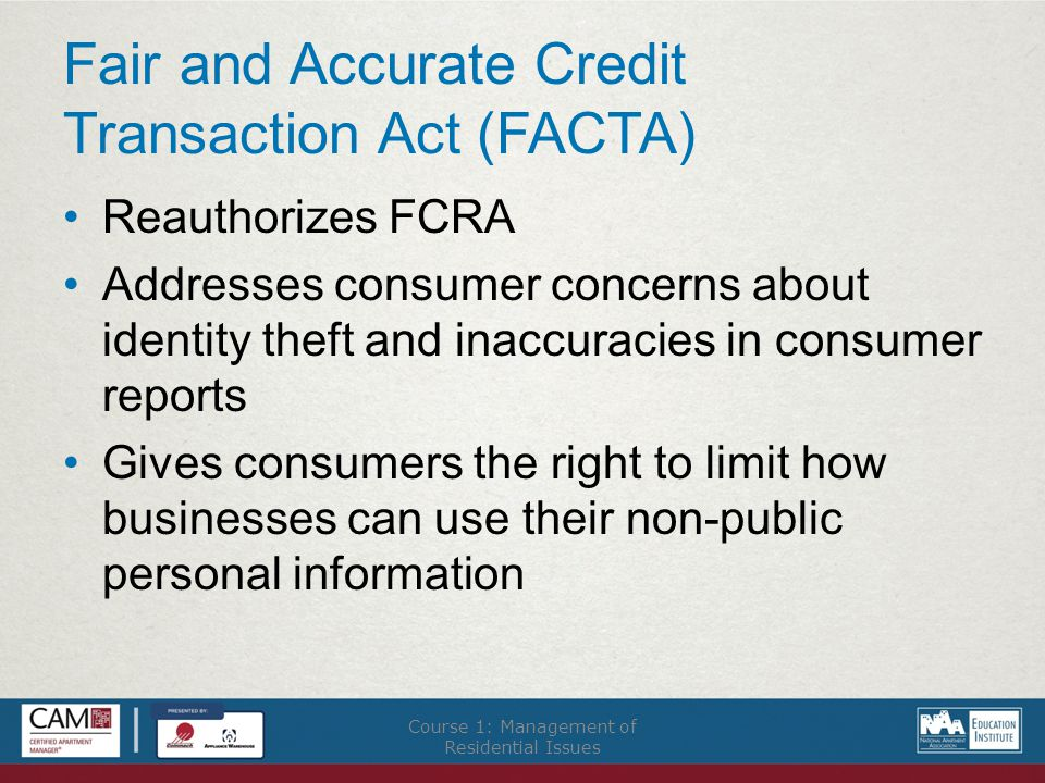 Fair and Accurate Credit Transaction Act (FACTA) Reauthorizes FCRA Addresses consumer concerns about identity theft and inaccuracies in consumer reports Gives consumers the right to limit how businesses can use their non-public personal information Course 1: Management of Residential Issues