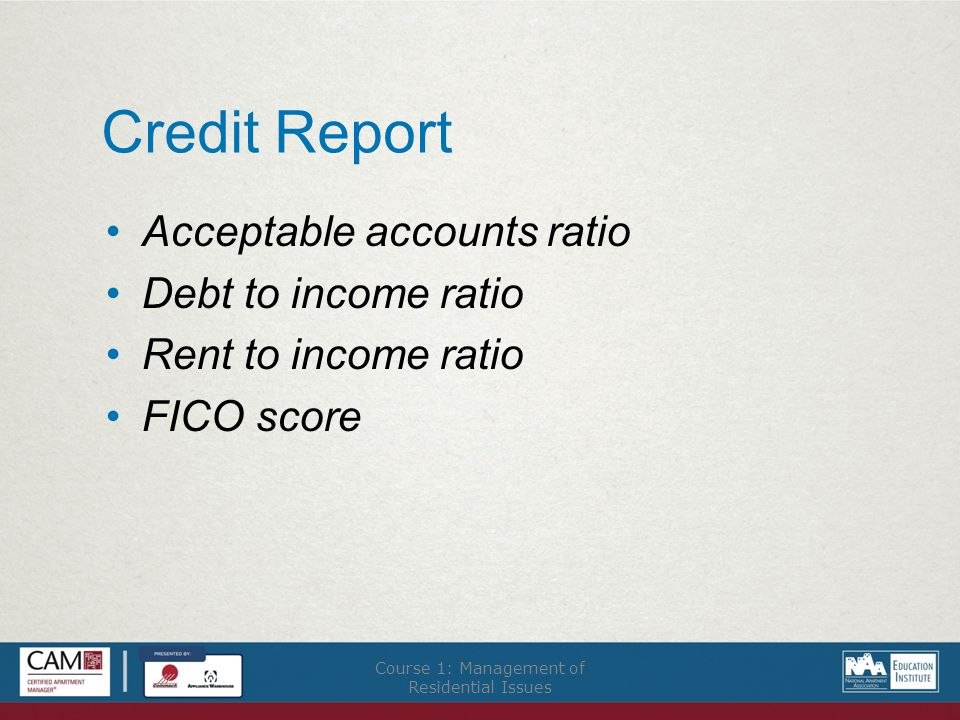 Credit Report Acceptable accounts ratio Debt to income ratio Rent to income ratio FICO score Course 1: Management of Residential Issues