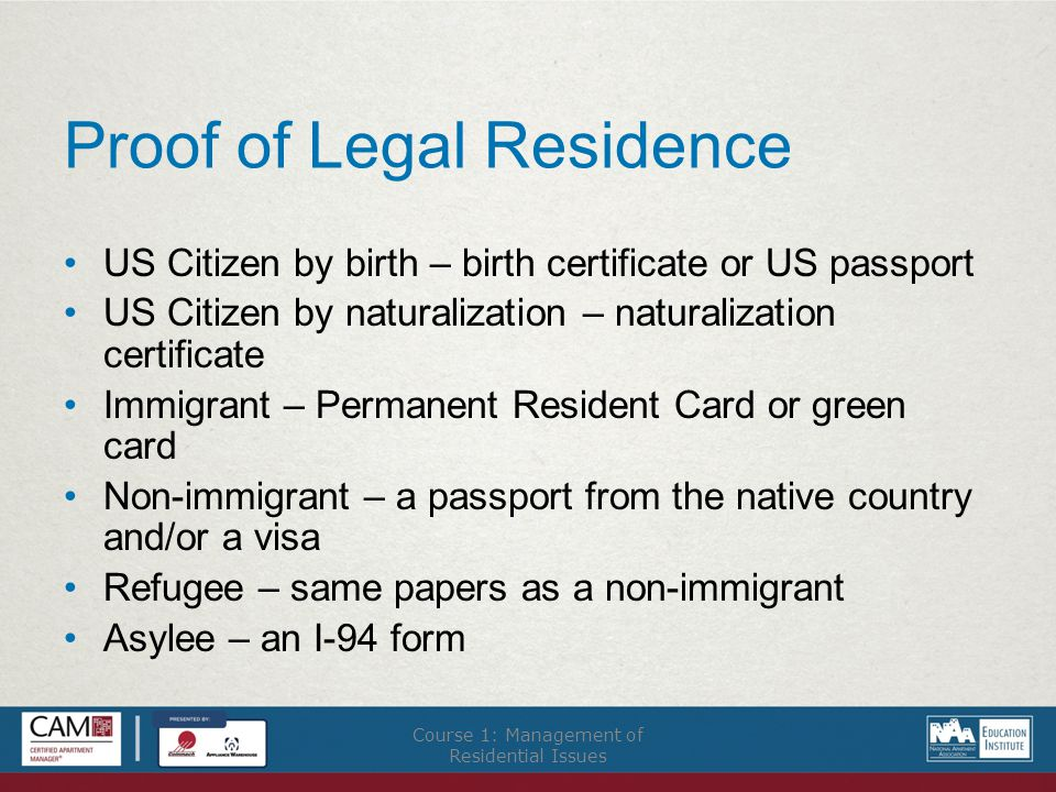 Proof of Legal Residence US Citizen by birth – birth certificate or US passport US Citizen by naturalization – naturalization certificate Immigrant – Permanent Resident Card or green card Non-immigrant – a passport from the native country and/or a visa Refugee – same papers as a non-immigrant Asylee – an I-94 form Course 1: Management of Residential Issues