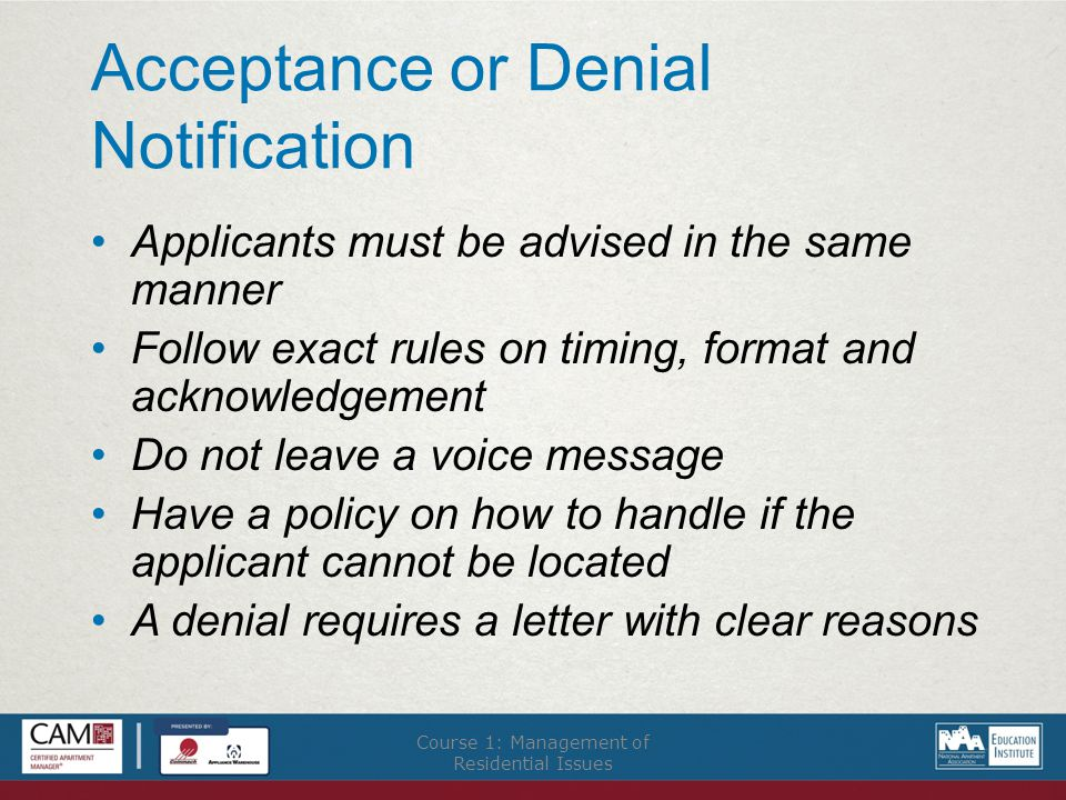Acceptance or Denial Notification Applicants must be advised in the same manner Follow exact rules on timing, format and acknowledgement Do not leave a voice message Have a policy on how to handle if the applicant cannot be located A denial requires a letter with clear reasons Course 1: Management of Residential Issues